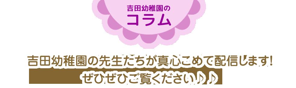 吉田幼稚園コラム吉田幼稚園の先生たちが真心こめて配信します!ぜひぜひご覧ください♪♪
